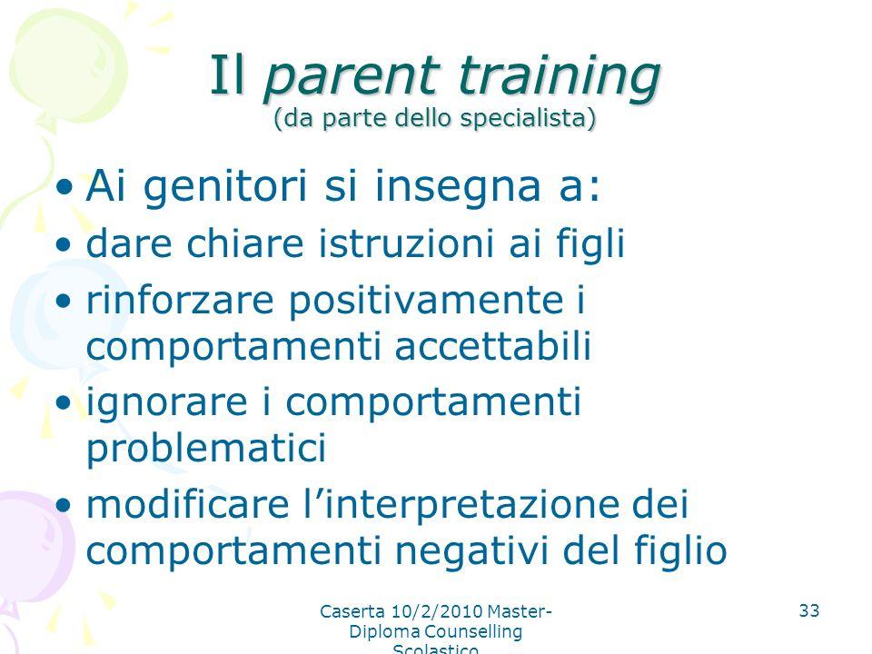 Caserta 10/2/2010 Master- Diploma Counselling Scolastico 33 Il parent training (da parte dello specialista) Ai genitori si insegna a: dare chiare istr