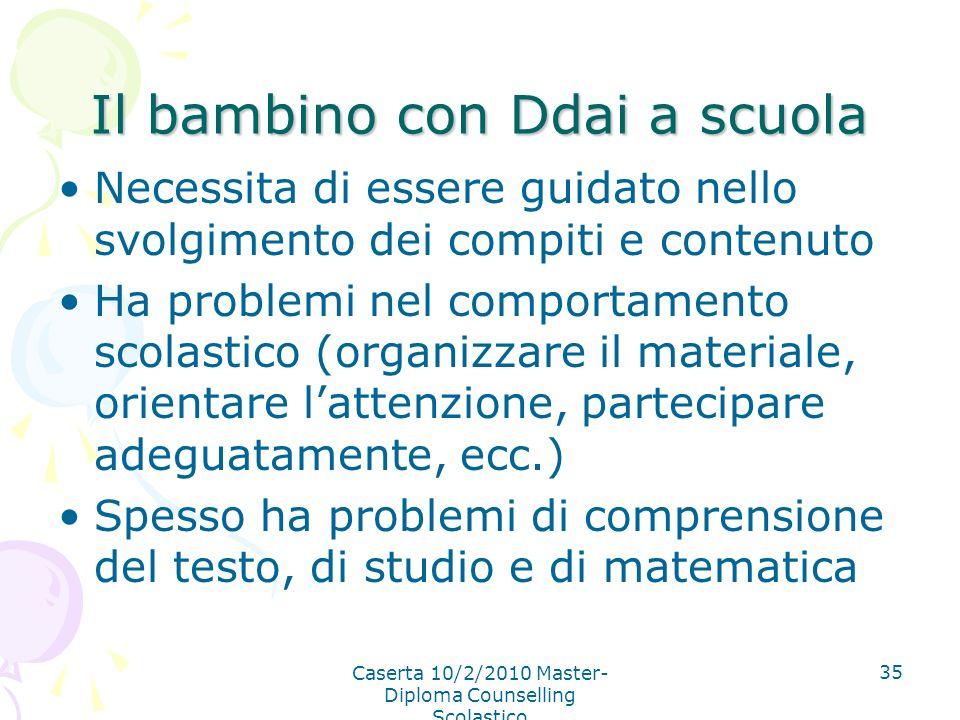 Caserta 10/2/2010 Master- Diploma Counselling Scolastico 35 Il bambino con Ddai a scuola Necessita di essere guidato nello svolgimento dei compiti e c