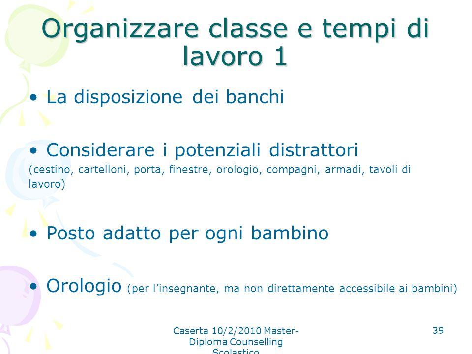 Caserta 10/2/2010 Master- Diploma Counselling Scolastico 39 Organizzare classe e tempi di lavoro 1 La disposizione dei banchi Considerare i potenziali