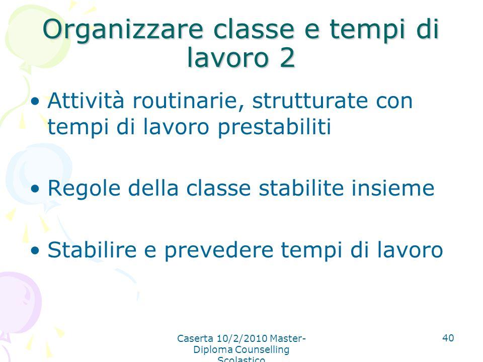 Caserta 10/2/2010 Master- Diploma Counselling Scolastico 40 Organizzare classe e tempi di lavoro 2 Attività routinarie, strutturate con tempi di lavor