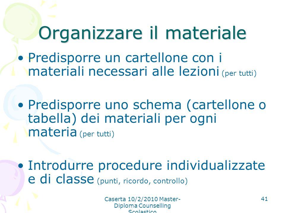 Caserta 10/2/2010 Master- Diploma Counselling Scolastico 41 Organizzare il materiale Predisporre un cartellone con i materiali necessari alle lezioni