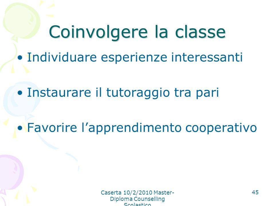 Caserta 10/2/2010 Master- Diploma Counselling Scolastico 45 Coinvolgere la classe Individuare esperienze interessanti Instaurare il tutoraggio tra par