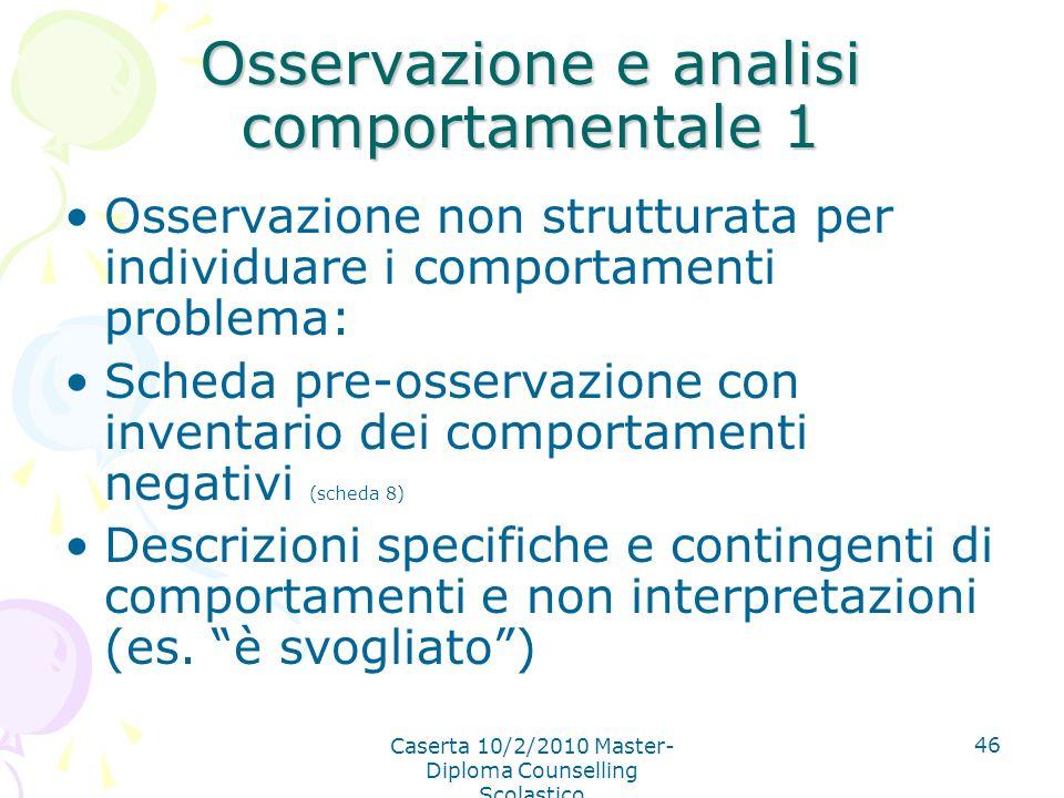 Caserta 10/2/2010 Master- Diploma Counselling Scolastico 46 Osservazione e analisi comportamentale 1 Osservazione non strutturata per individuare i co