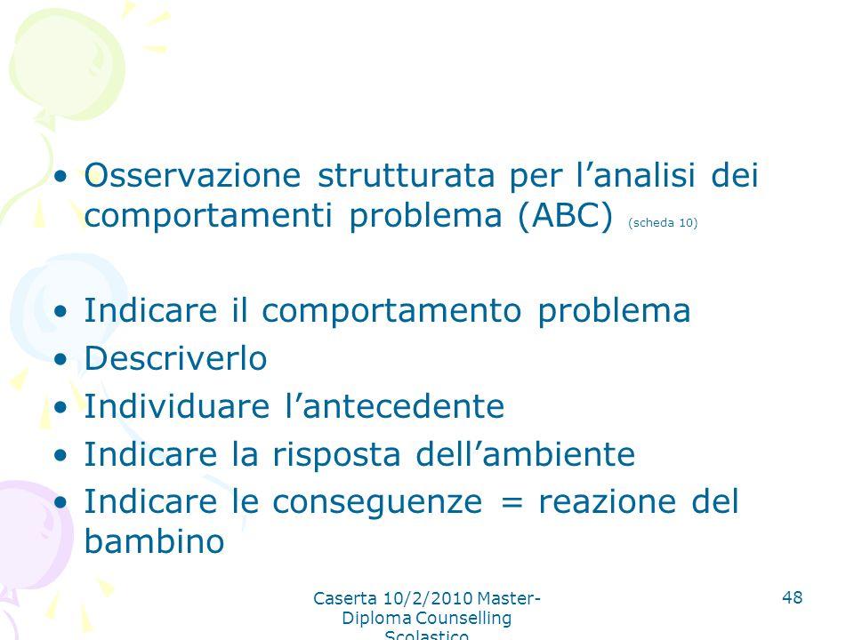 Caserta 10/2/2010 Master- Diploma Counselling Scolastico 48 Osservazione strutturata per lanalisi dei comportamenti problema (ABC) (scheda 10) Indicar