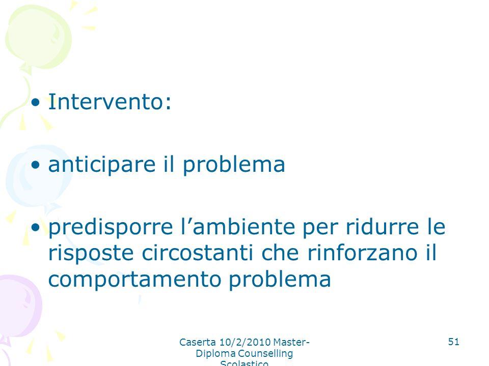 Caserta 10/2/2010 Master- Diploma Counselling Scolastico 51 Intervento: anticipare il problema predisporre lambiente per ridurre le risposte circostan