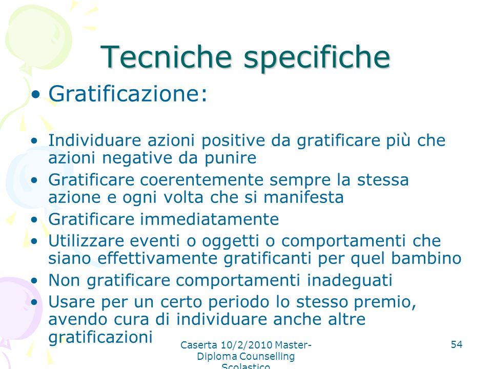 Caserta 10/2/2010 Master- Diploma Counselling Scolastico 54 Tecniche specifiche Gratificazione: Individuare azioni positive da gratificare più che azi