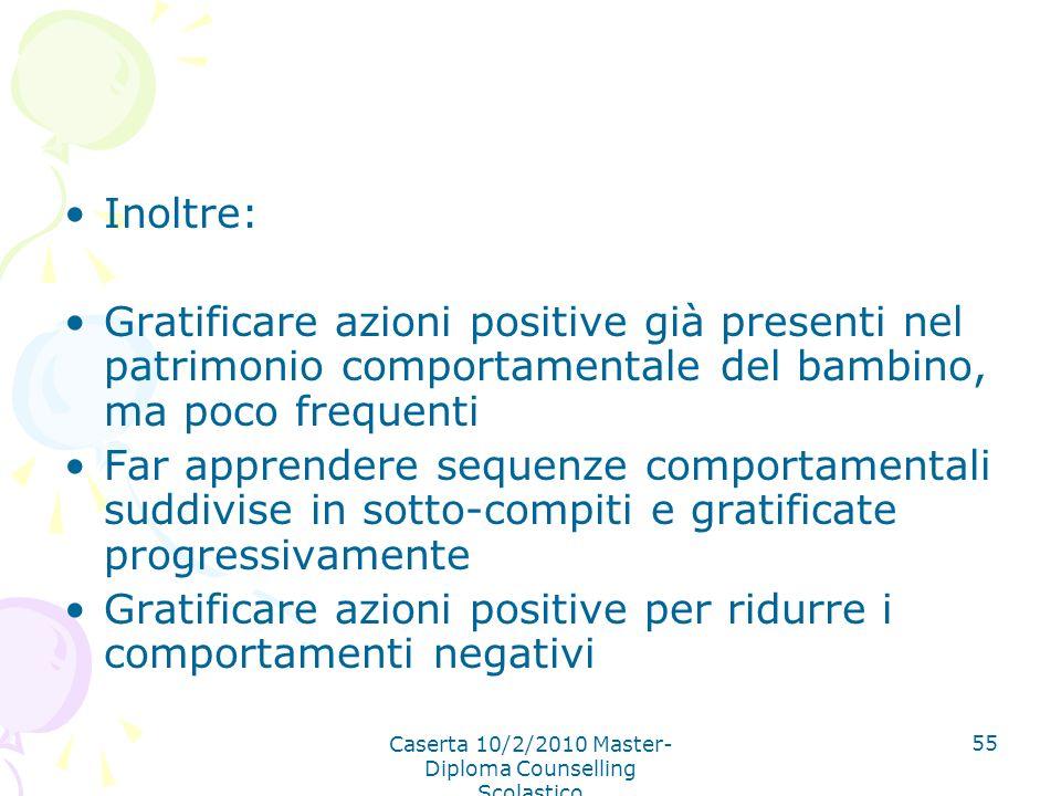 Caserta 10/2/2010 Master- Diploma Counselling Scolastico 55 Inoltre: Gratificare azioni positive già presenti nel patrimonio comportamentale del bambi