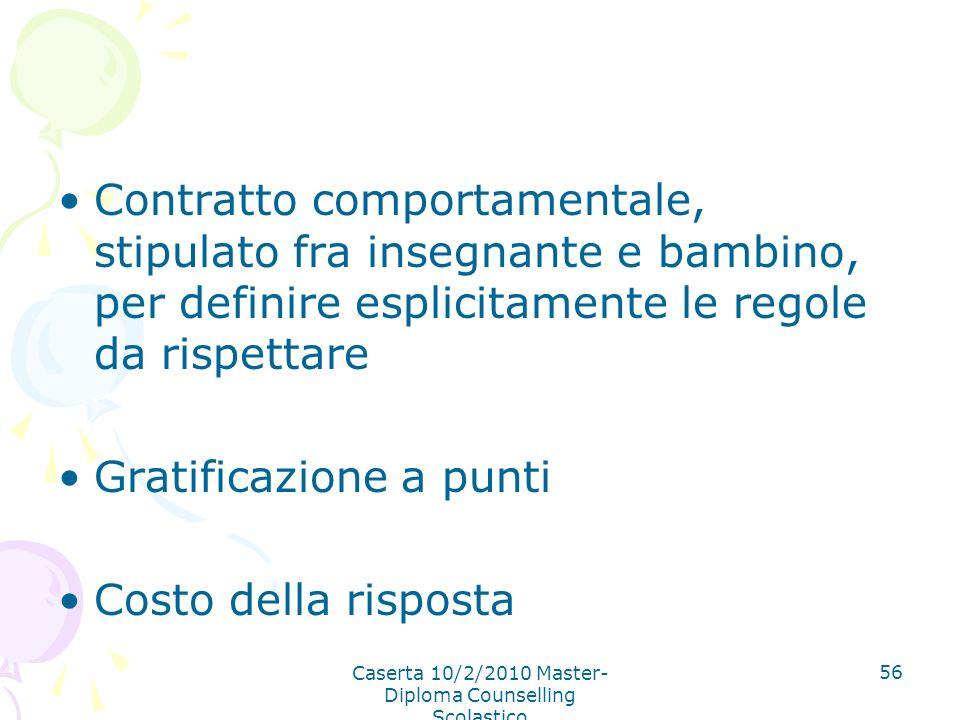 Caserta 10/2/2010 Master- Diploma Counselling Scolastico 56 Contratto comportamentale, stipulato fra insegnante e bambino, per definire esplicitamente