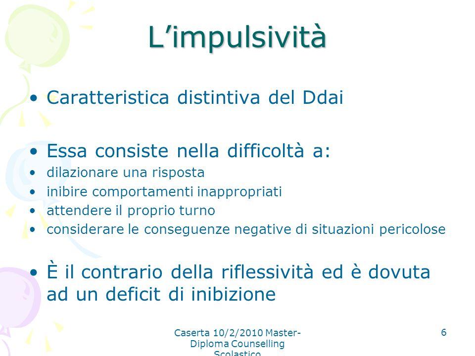 Caserta 10/2/2010 Master- Diploma Counselling Scolastico 6 Limpulsività Caratteristica distintiva del Ddai Essa consiste nella difficoltà a: dilaziona