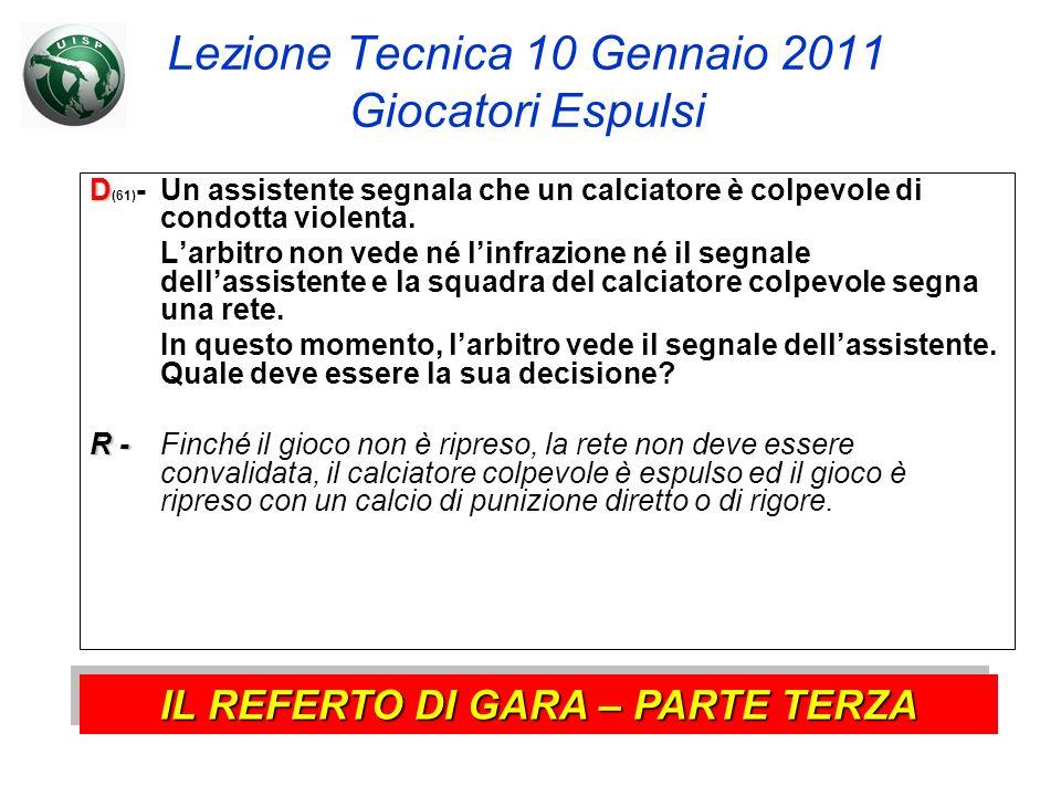 Lezione Tecnica 10 Gennaio 2011 Giocatori Espulsi D D (61) - Un assistente segnala che un calciatore è colpevole di condotta violenta. Larbitro non ve