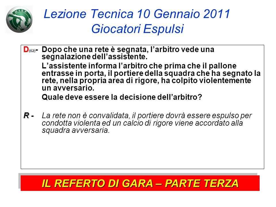Lezione Tecnica 10 Gennaio 2011 Giocatori Espulsi D D (62) - Dopo che una rete è segnata, larbitro vede una segnalazione dellassistente. Lassistente i