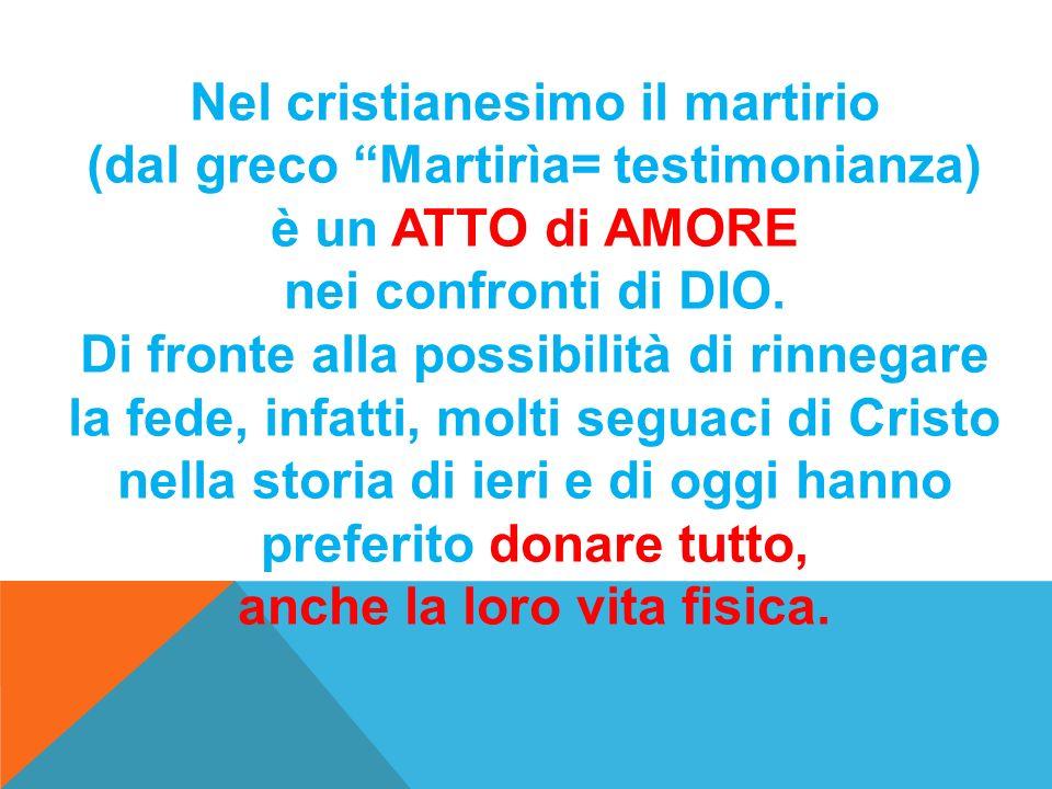 Nel cristianesimo il martirio (dal greco Martirìa= testimonianza) è un ATTO di AMORE nei confronti di DIO. Di fronte alla possibilità di rinnegare la
