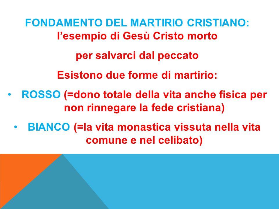 FONDAMENTO DEL MARTIRIO CRISTIANO: lesempio di Gesù Cristo morto per salvarci dal peccato Esistono due forme di martirio: ROSSO (=dono totale della vi