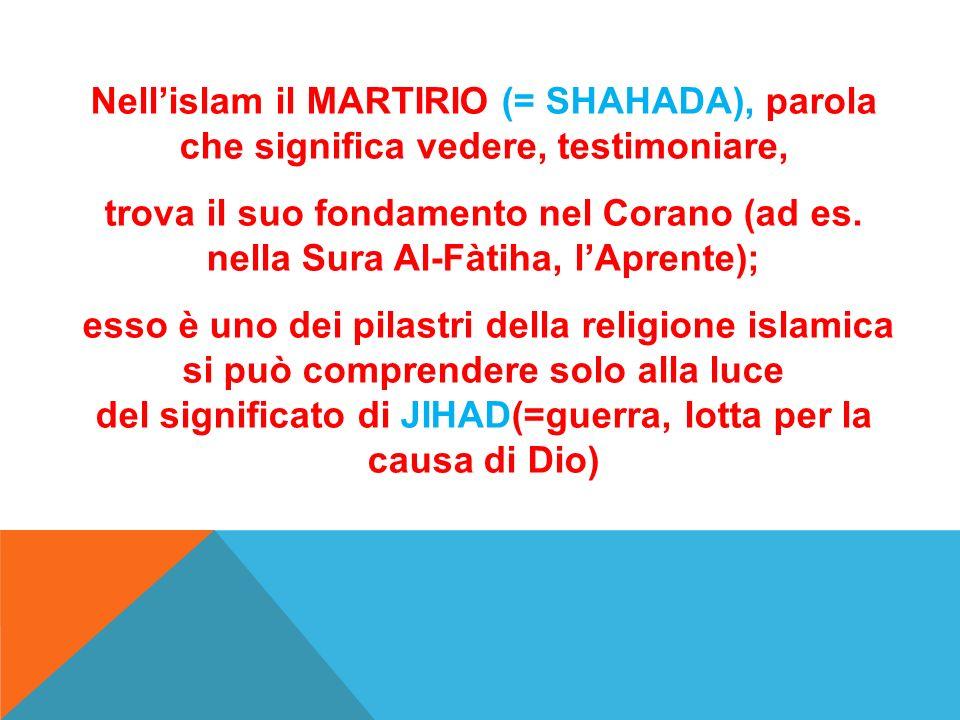 Nellislam il MARTIRIO (= SHAHADA), parola che significa vedere, testimoniare, trova il suo fondamento nel Corano (ad es. nella Sura Al-Fàtiha, lAprent
