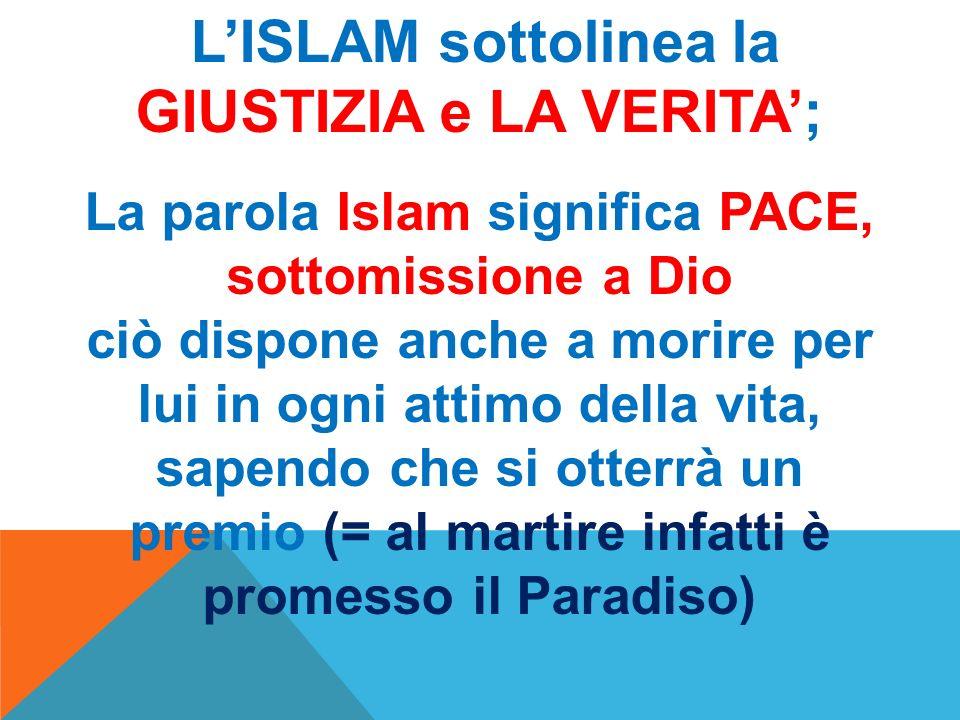 LISLAM sottolinea la GIUSTIZIA e LA VERITA; La parola Islam significa PACE, sottomissione a Dio ciò dispone anche a morire per lui in ogni attimo dell