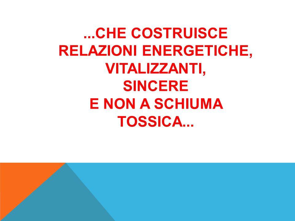 ...CHE COSTRUISCE RELAZIONI ENERGETICHE, VITALIZZANTI, SINCERE E NON A SCHIUMA TOSSICA...