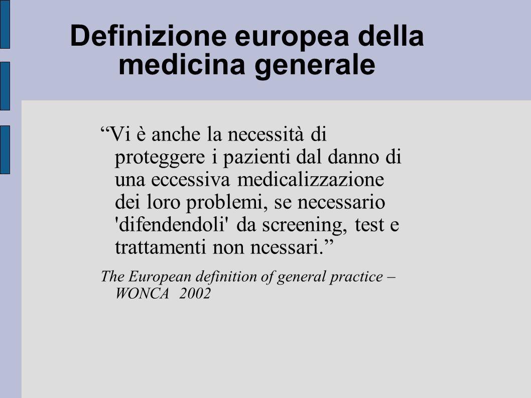 Definizione europea della medicina generale Vi è anche la necessità di proteggere i pazienti dal danno di una eccessiva medicalizzazione dei loro problemi, se necessario difendendoli da screening, test e trattamenti non ncessari.