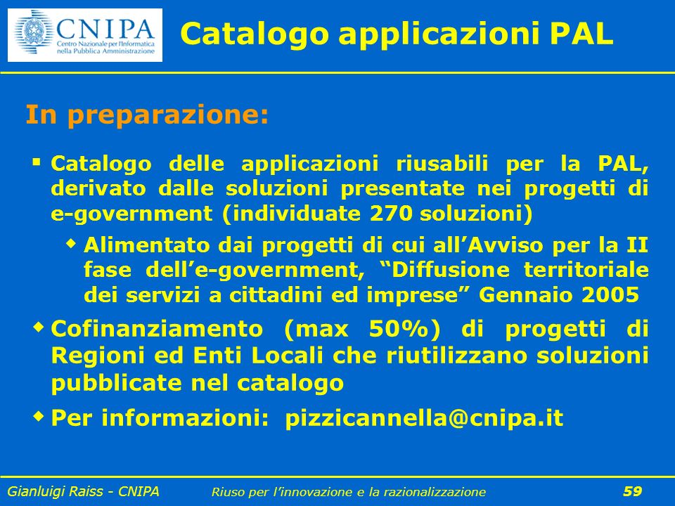 Gianluigi Raiss - CNIPA Riuso per linnovazione e la razionalizzazione 59 Catalogo applicazioni PAL In preparazione: Catalogo delle applicazioni riusab