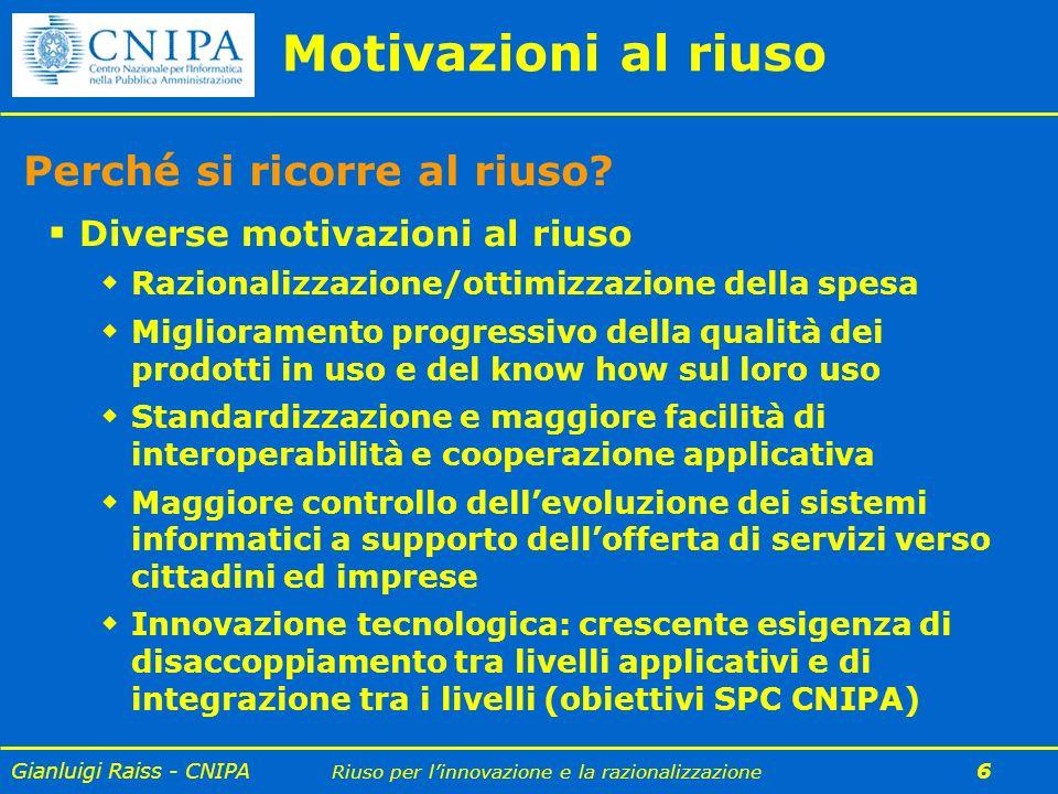 Gianluigi Raiss - CNIPA Riuso per linnovazione e la razionalizzazione 6 Motivazioni al riuso Perché si ricorre al riuso? Diverse motivazioni al riuso