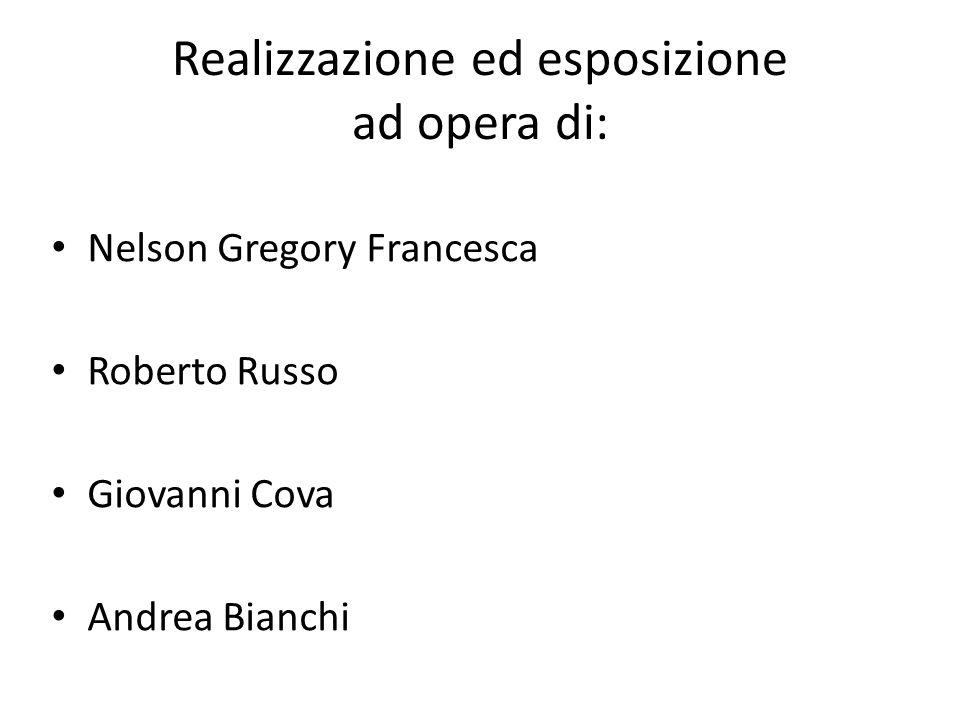 Realizzazione ed esposizione ad opera di: Nelson Gregory Francesca Roberto Russo Giovanni Cova Andrea Bianchi