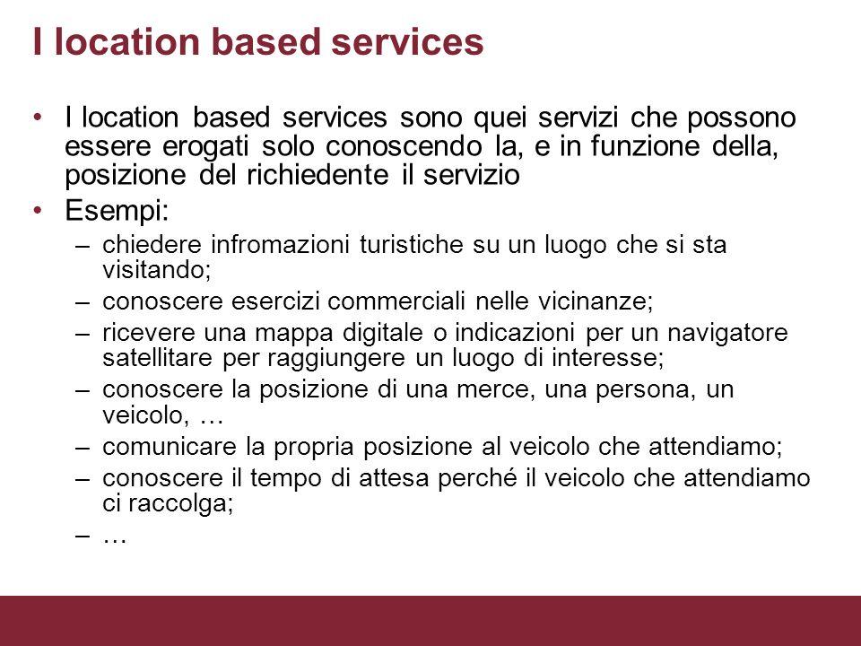 I location based services I location based services sono quei servizi che possono essere erogati solo conoscendo la, e in funzione della, posizione de
