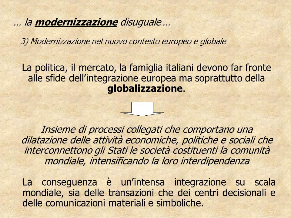 … la modernizzazione disuguale … 3) Modernizzazione nel nuovo contesto europeo e globale La politica, il mercato, la famiglia italiani devono far fron