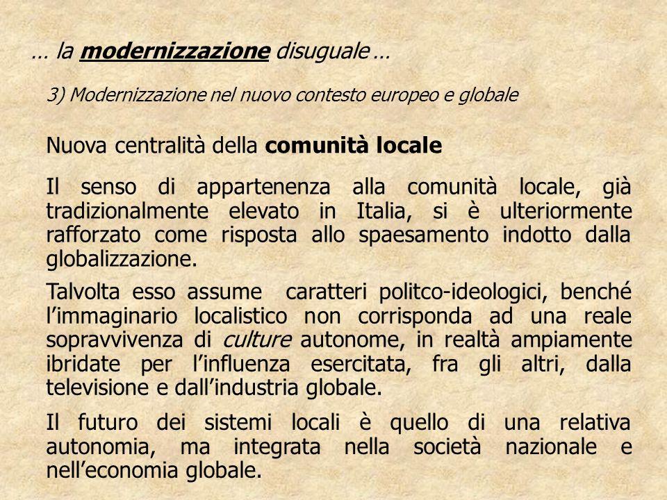 … la modernizzazione disuguale … 3) Modernizzazione nel nuovo contesto europeo e globale Nuova centralità della comunità locale Il senso di appartenen