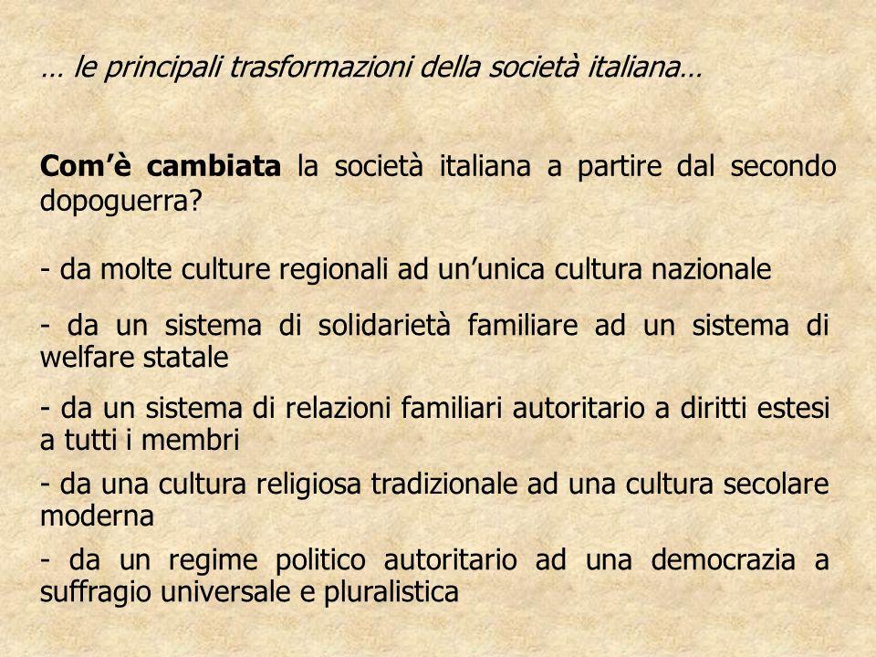 Comè cambiata la società italiana a partire dal secondo dopoguerra? - da molte culture regionali ad ununica cultura nazionale … le principali trasform