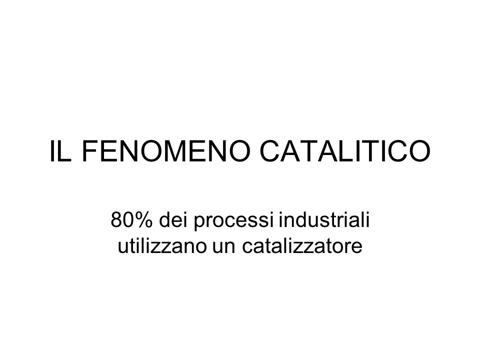 IL FENOMENO CATALITICO 80% dei processi industriali utilizzano un catalizzatore