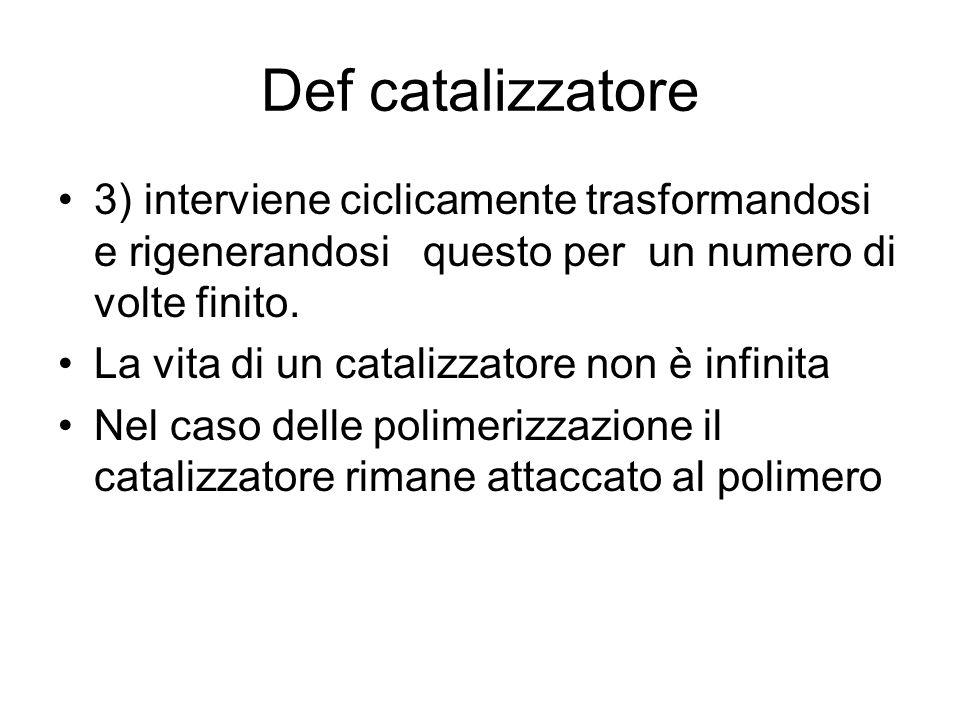 Def catalizzatore 3) interviene ciclicamente trasformandosi e rigenerandosi questo per un numero di volte finito. La vita di un catalizzatore non è in