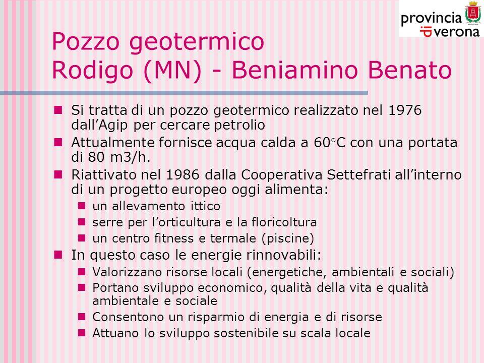 Pozzo geotermico Rodigo (MN) - Beniamino Benato Si tratta di un pozzo geotermico realizzato nel 1976 dallAgip per cercare petrolio Attualmente fornisce acqua calda a 60°C con una portata di 80 m3/h.