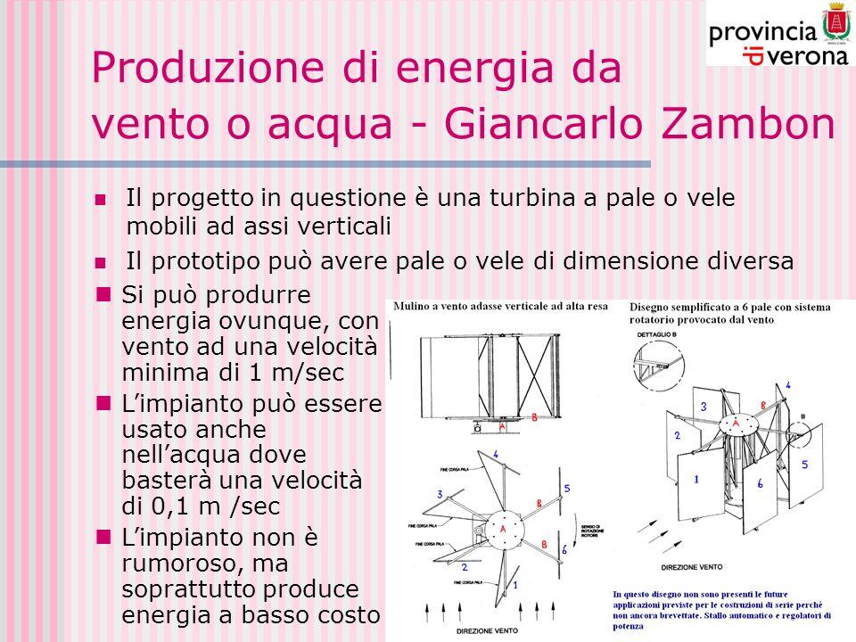 Produzione di energia da vento o acqua - Giancarlo Zambon Il progetto in questione è una turbina a pale o vele mobili ad assi verticali Il prototipo può avere pale o vele di dimensione diversa Si può produrre energia ovunque, con vento ad una velocità minima di 1 m/sec Limpianto può essere usato anche nellacqua dove basterà una velocità di 0,1 m /sec Limpianto non è rumoroso, ma soprattutto produce energia a basso costo