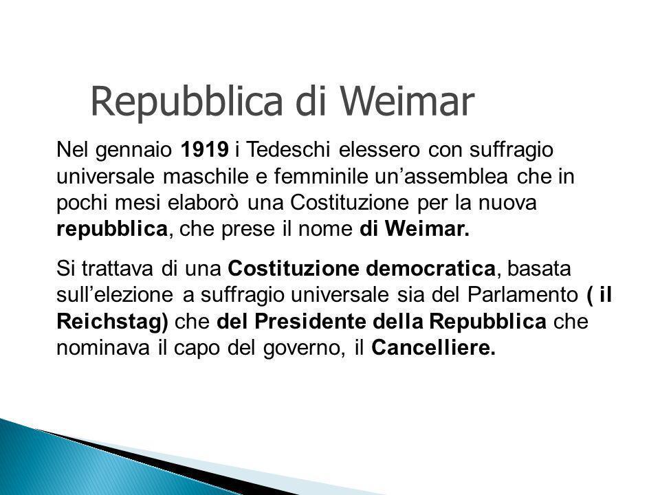 Nel gennaio 1919 i Tedeschi elessero con suffragio universale maschile e femminile unassemblea che in pochi mesi elaborò una Costituzione per la nuova repubblica, che prese il nome di Weimar.