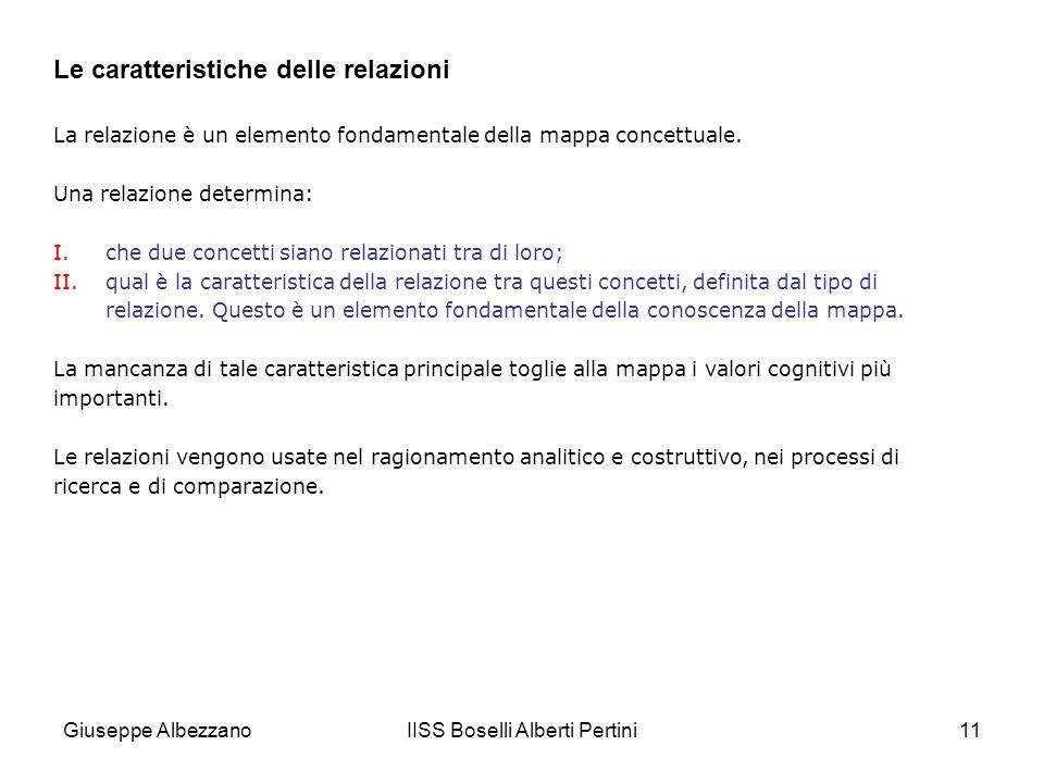 IISS Boselli Alberti Pertini11 Le caratteristiche delle relazioni La relazione è un elemento fondamentale della mappa concettuale. Una relazione deter