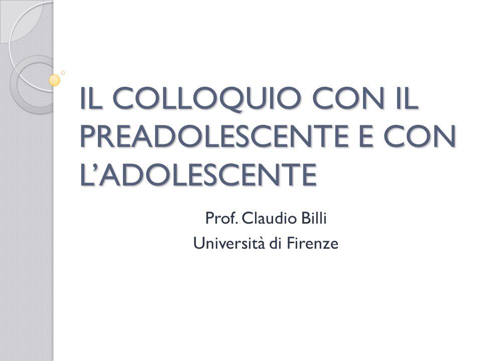 IL COLLOQUIO CON IL PREADOLESCENTE E CON LADOLESCENTE Prof. Claudio Billi Università di Firenze