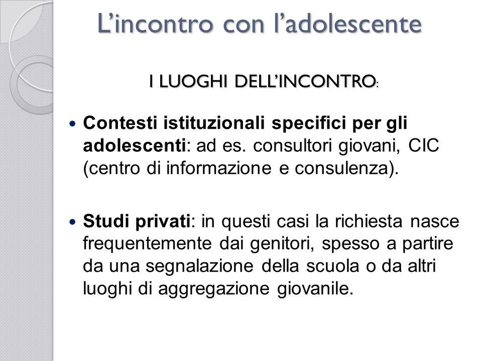 Lincontro con ladolescente Contesti istituzionali specifici per gli adolescenti: ad es. consultori giovani, CIC (centro di informazione e consulenza).