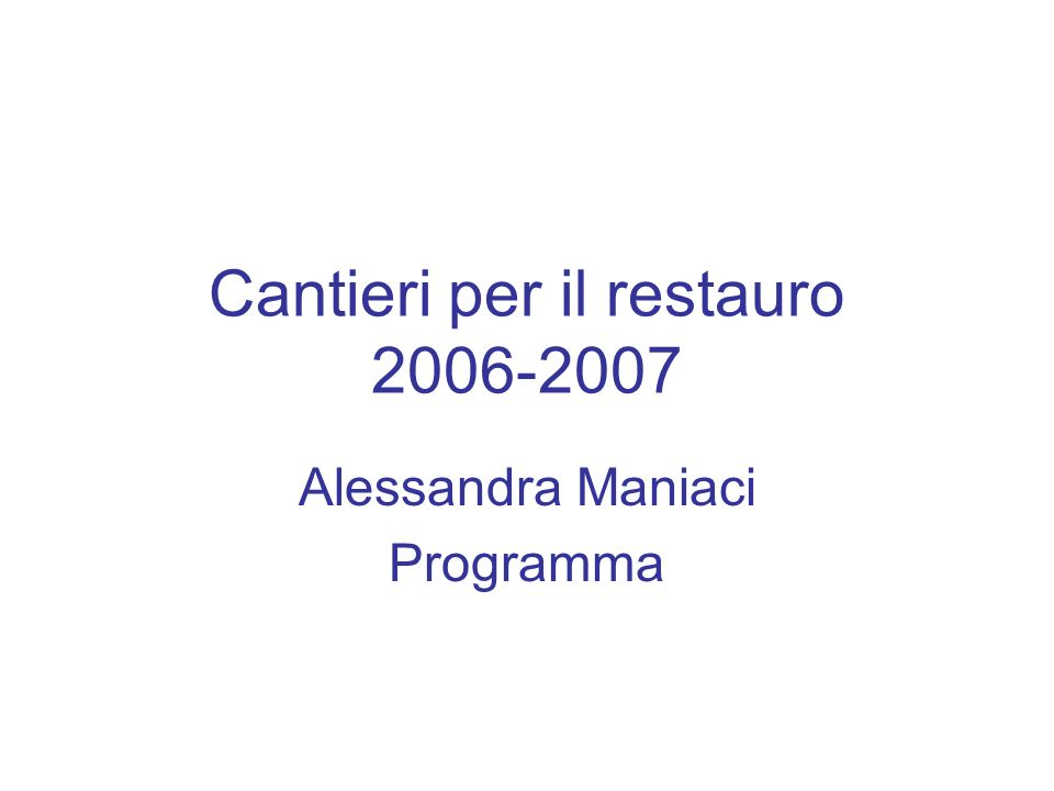 Cantieri per il restauro 2006-2007 Alessandra Maniaci Programma