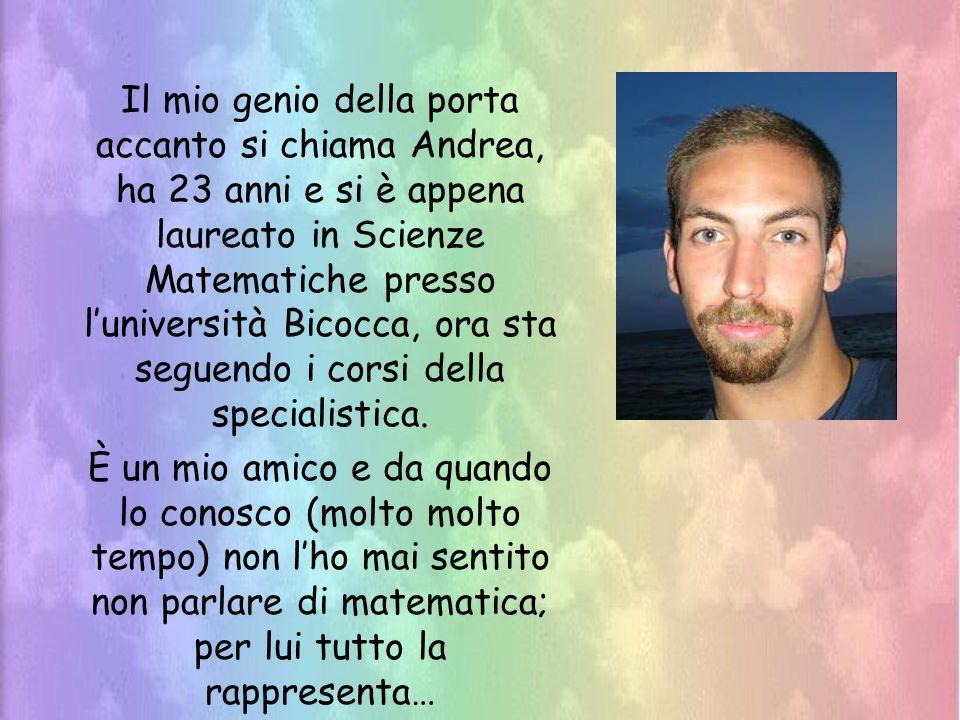 Il mio genio della porta accanto si chiama Andrea, ha 23 anni e si è appena laureato in Scienze Matematiche presso luniversità Bicocca, ora sta seguen