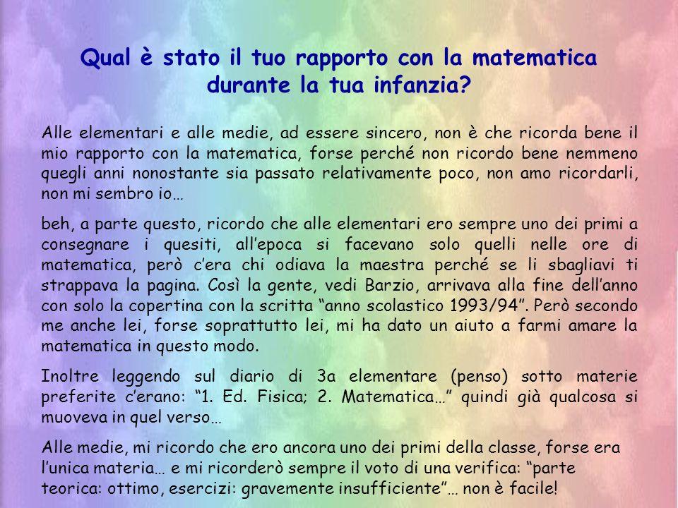 Qual è stato il tuo rapporto con la matematica durante la tua infanzia? Alle elementari e alle medie, ad essere sincero, non è che ricorda bene il mio