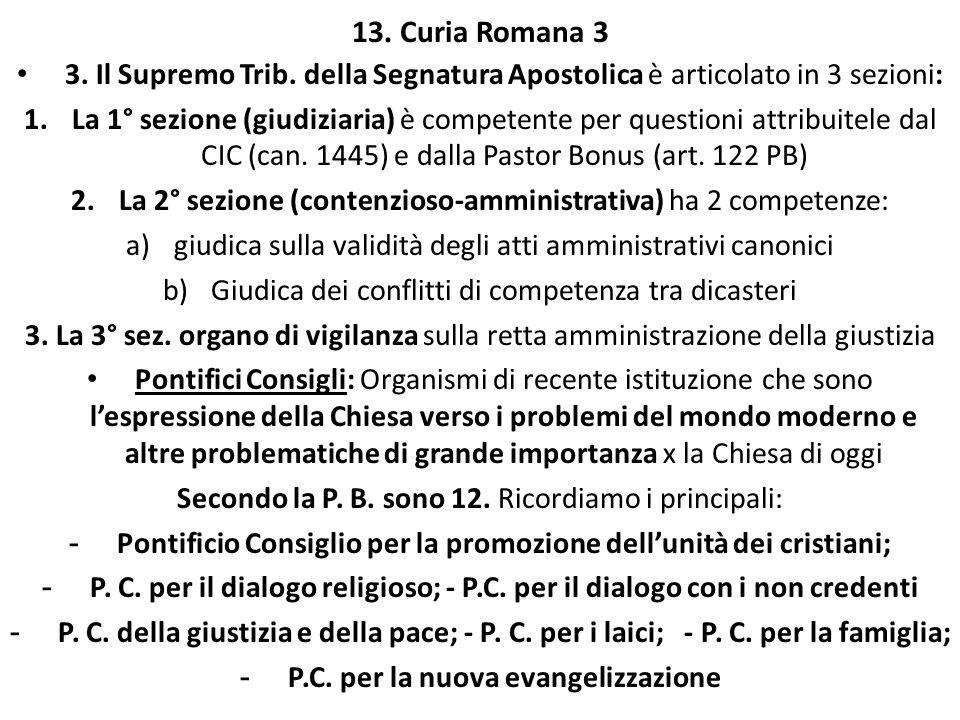13. Curia Romana 3 3. Il Supremo Trib. della Segnatura Apostolica è articolato in 3 sezioni: 1.La 1° sezione (giudiziaria) è competente per questioni