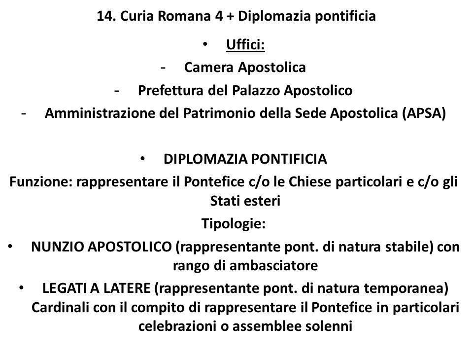 14. Curia Romana 4 + Diplomazia pontificia Uffici: - Camera Apostolica - Prefettura del Palazzo Apostolico - Amministrazione del Patrimonio della Sede