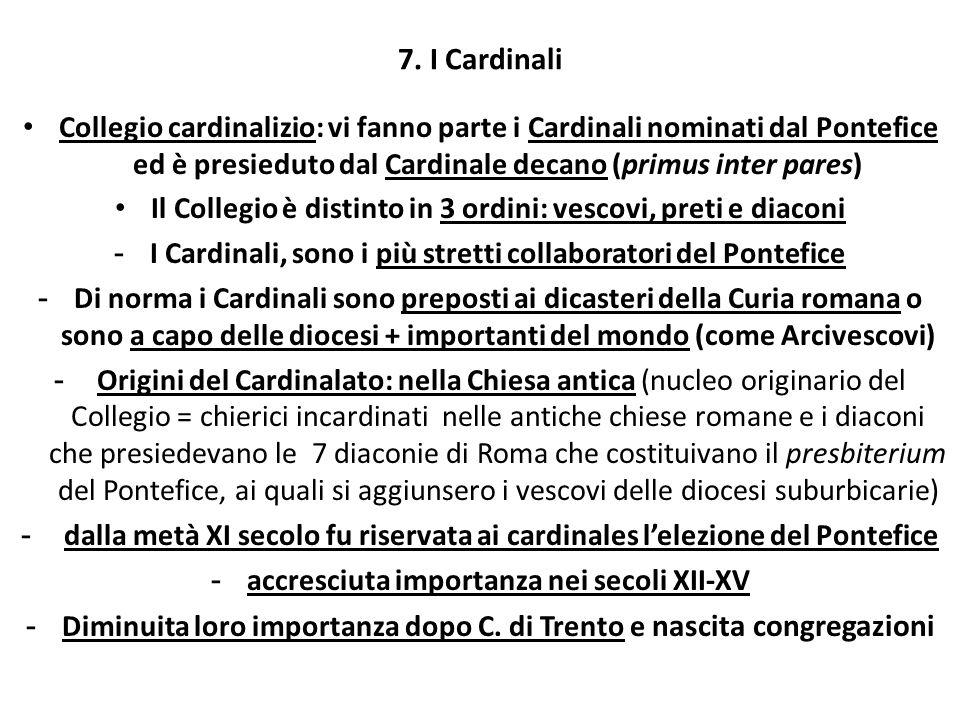 7. I Cardinali Collegio cardinalizio: vi fanno parte i Cardinali nominati dal Pontefice ed è presieduto dal Cardinale decano (primus inter pares) Il C