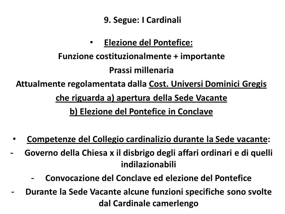 9. Segue: I Cardinali Elezione del Pontefice: Funzione costituzionalmente + importante Prassi millenaria Attualmente regolamentata dalla Cost. Univers