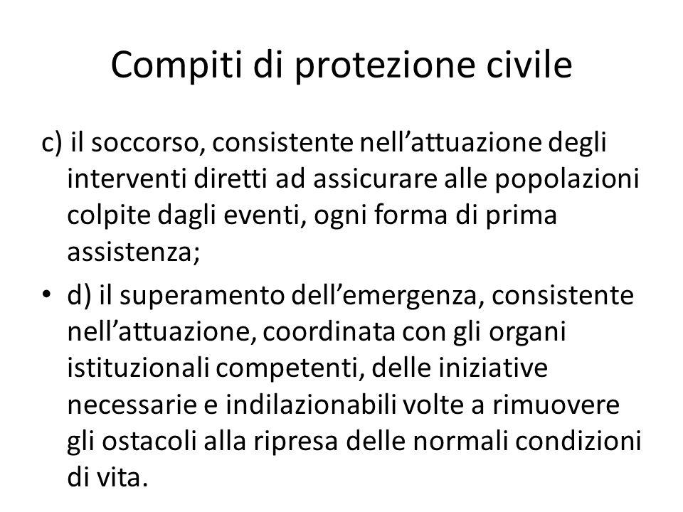 Compiti di protezione civile c) il soccorso, consistente nellattuazione degli interventi diretti ad assicurare alle popolazioni colpite dagli eventi,