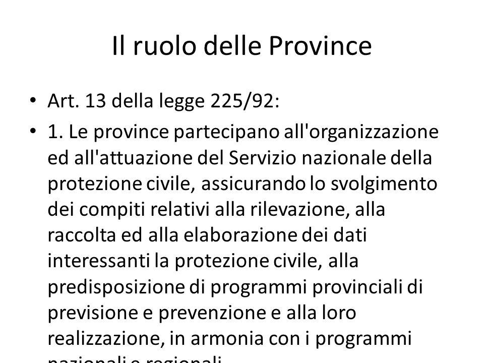 Il ruolo delle Province Art. 13 della legge 225/92: 1. Le province partecipano all'organizzazione ed all'attuazione del Servizio nazionale della prote