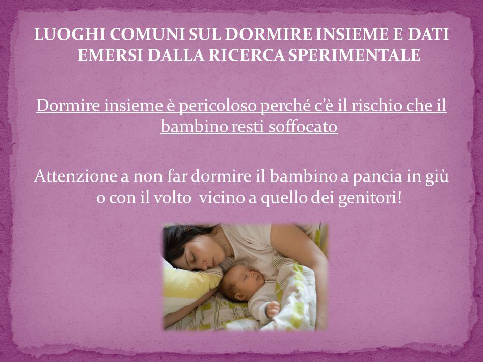 LUOGHI COMUNI SUL DORMIRE INSIEME E DATI EMERSI DALLA RICERCA SPERIMENTALE Dormire insieme è pericoloso perché cè il rischio che il bambino resti soff