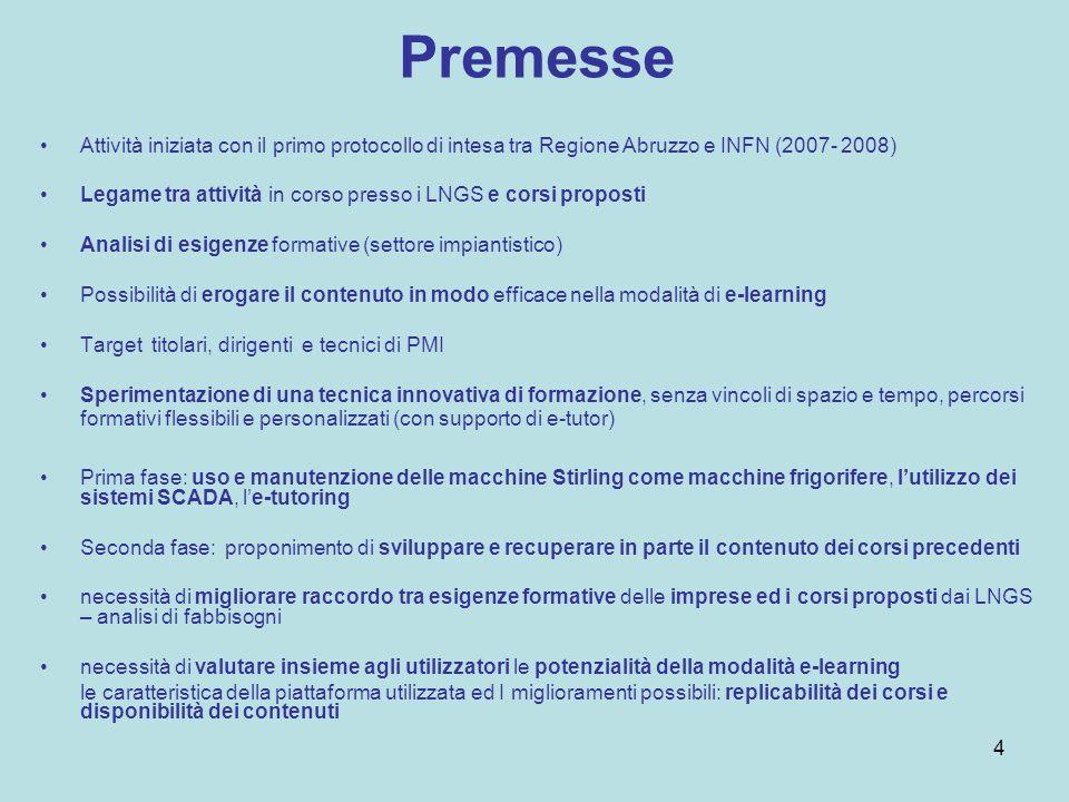 Premesse Attività iniziata con il primo protocollo di intesa tra Regione Abruzzo e INFN (2007- 2008) Legame tra attività in corso presso i LNGS e corsi proposti Analisi di esigenze formative (settore impiantistico) Possibilità di erogare il contenuto in modo efficace nella modalità di e-learning Target titolari, dirigenti e tecnici di PMI Sperimentazione di una tecnica innovativa di formazione, senza vincoli di spazio e tempo, percorsi formativi flessibili e personalizzati (con supporto di e-tutor) Prima fase: uso e manutenzione delle macchine Stirling come macchine frigorifere, lutilizzo dei sistemi SCADA, le-tutoring Seconda fase: proponimento di sviluppare e recuperare in parte il contenuto dei corsi precedenti necessità di migliorare raccordo tra esigenze formative delle imprese ed i corsi proposti dai LNGS – analisi di fabbisogni necessità di valutare insieme agli utilizzatori le potenzialità della modalità e-learning le caratteristica della piattaforma utilizzata ed I miglioramenti possibili: replicabilità dei corsi e disponibilità dei contenuti 4