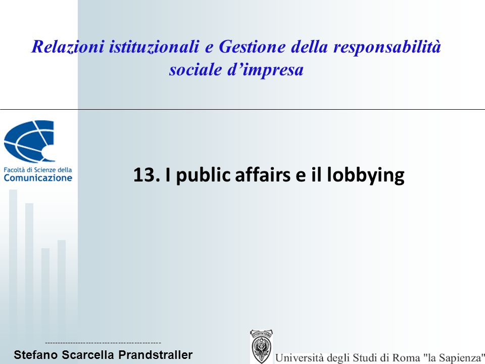 Relazioni istituzionali e Gestione della responsabilità sociale dimpresa 13. I public affairs e il lobbying ------------------------------------------