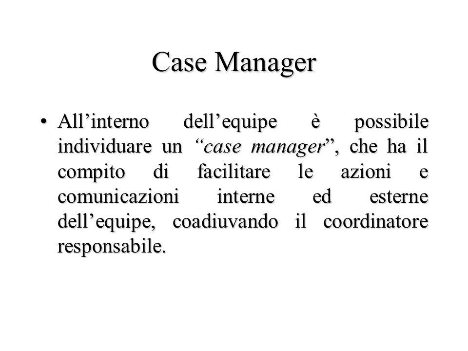 Case Manager Allinterno dellequipe è possibile individuare un case manager, che ha il compito di facilitare le azioni e comunicazioni interne ed ester