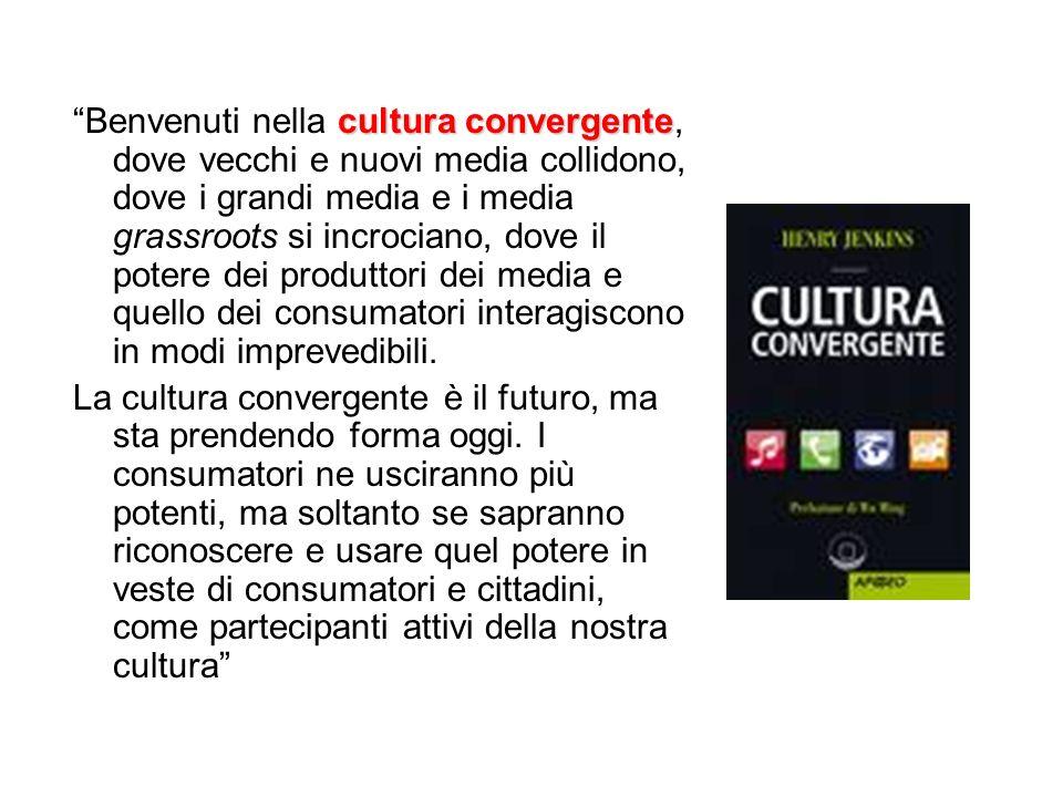 cultura convergente Benvenuti nella cultura convergente, dove vecchi e nuovi media collidono, dove i grandi media e i media grassroots si incrociano,